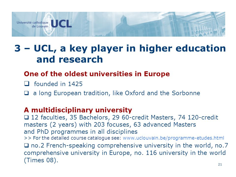 21 3 – UCL, a key player in higher education and research One of the oldest universities in Europe  founded in 1425  a long European tradition, like Oxford and the Sorbonne A multidisciplinary university  12 faculties, 35 Bachelors, 29 60-credit Masters, 74 120-credit masters (2 years) with 203 focuses, 63 advanced Masters and PhD programmes in all disciplines >> For the detailed course catalogue see: www.uclouvain.be/programme-etudes.html q no.2 French-speaking comprehensive university in the world, no.7 comprehensive university in Europe, no.