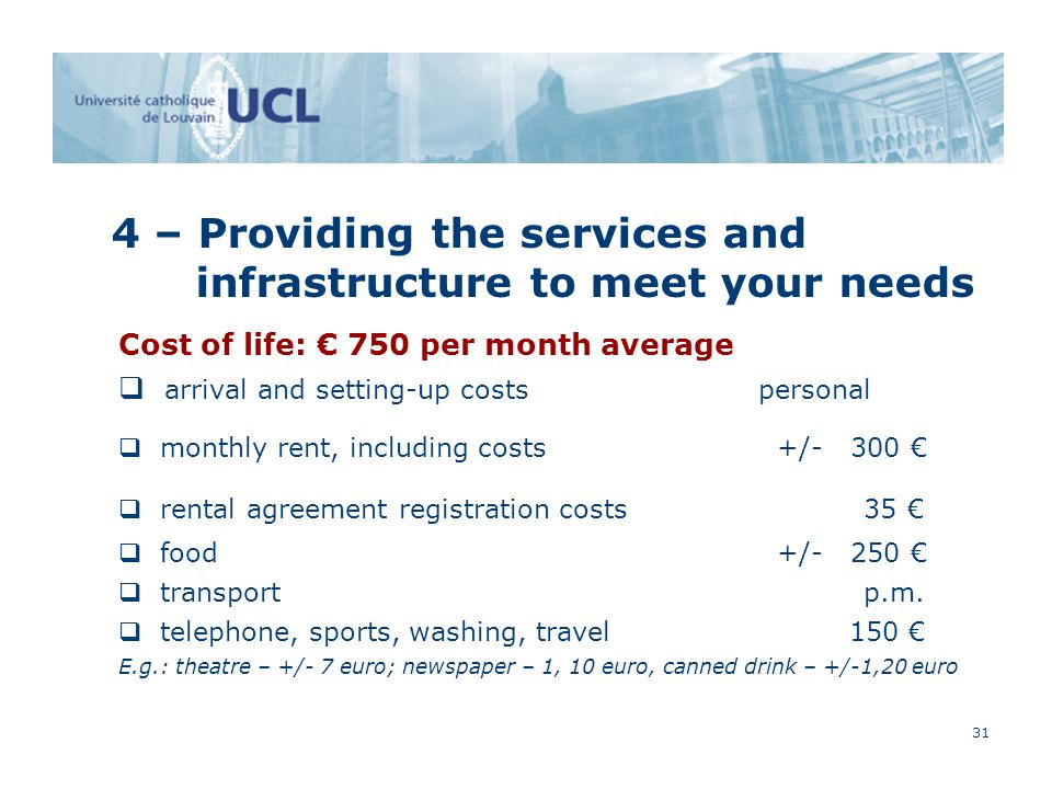 31 4 – Providing the services and infrastructure to meet your needs Cost of life: € 750 per month average  arrival and setting-up costs personal  monthly rent, including costs +/- 300 €  rental agreement registration costs 35 €  food +/- 250 €  transport p.m.