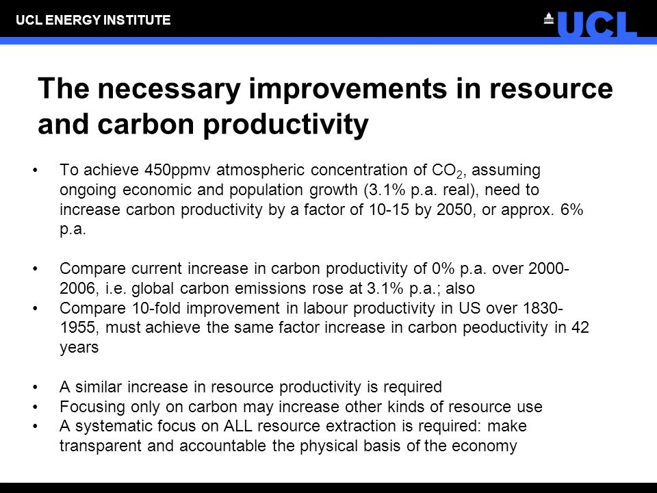 UCL ENERGY INSTITUTE The necessary improvements in resource and carbon productivity To achieve 450ppmv atmospheric concentration of CO 2, assuming ongoing economic and population growth (3.1% p.a.