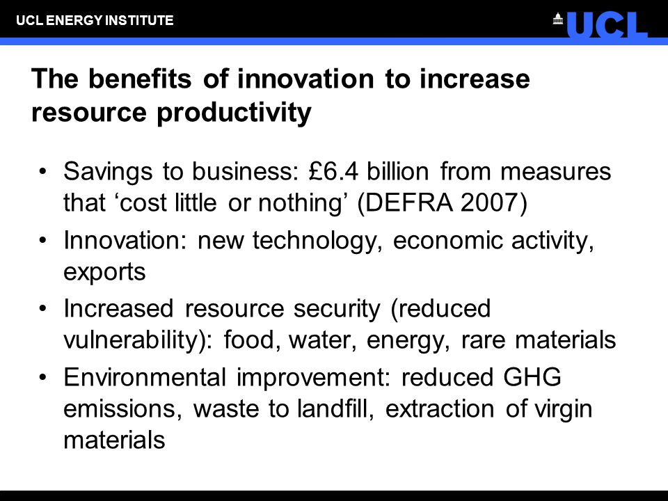 UCL ENERGY INSTITUTE The benefits of innovation to increase resource productivity Savings to business: £6.4 billion from measures that 'cost little or nothing' (DEFRA 2007) Innovation: new technology, economic activity, exports Increased resource security (reduced vulnerability): food, water, energy, rare materials Environmental improvement: reduced GHG emissions, waste to landfill, extraction of virgin materials