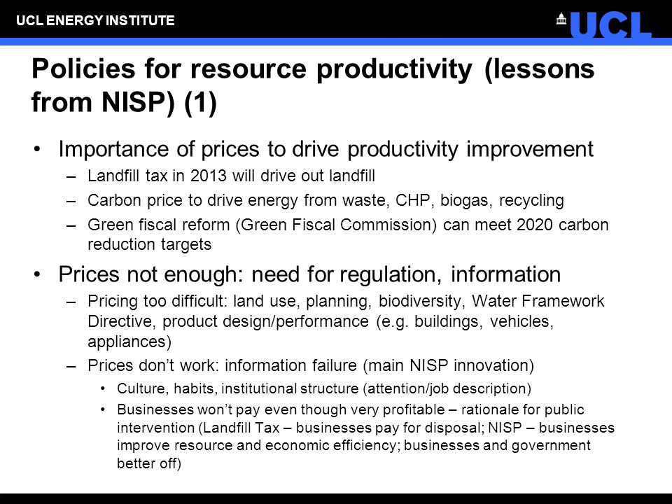 UCL ENERGY INSTITUTE Policies for resource productivity (lessons from NISP) (1) Importance of prices to drive productivity improvement –Landfill tax in 2013 will drive out landfill –Carbon price to drive energy from waste, CHP, biogas, recycling –Green fiscal reform (Green Fiscal Commission) can meet 2020 carbon reduction targets Prices not enough: need for regulation, information –Pricing too difficult: land use, planning, biodiversity, Water Framework Directive, product design/performance (e.g.