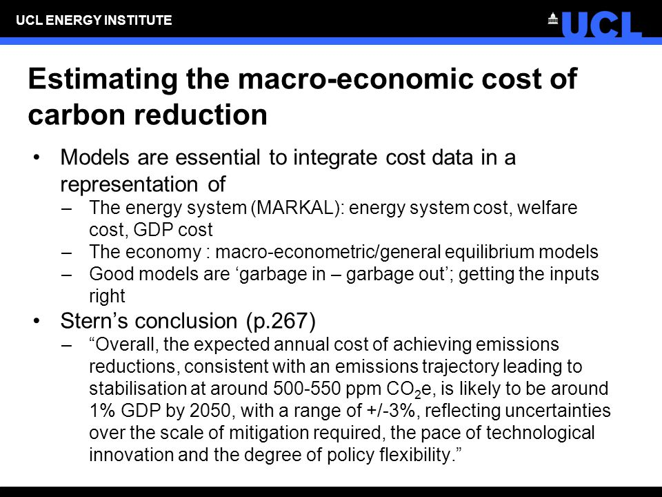 UCL ENERGY INSTITUTE Estimating the macro-economic cost of carbon reduction Models are essential to integrate cost data in a representation of –The energy system (MARKAL): energy system cost, welfare cost, GDP cost –The economy : macro-econometric/general equilibrium models –Good models are 'garbage in – garbage out'; getting the inputs right Stern's conclusion (p.267) – Overall, the expected annual cost of achieving emissions reductions, consistent with an emissions trajectory leading to stabilisation at around 500-550 ppm CO 2 e, is likely to be around 1% GDP by 2050, with a range of +/-3%, reflecting uncertainties over the scale of mitigation required, the pace of technological innovation and the degree of policy flexibility.