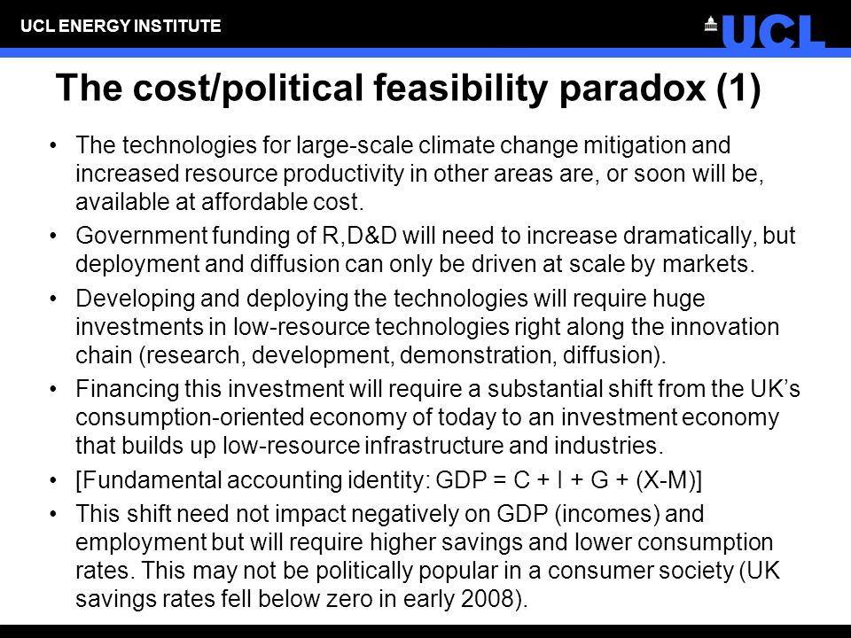 UCL ENERGY INSTITUTE The cost/political feasibility paradox (1) The technologies for large-scale climate change mitigation and increased resource productivity in other areas are, or soon will be, available at affordable cost.