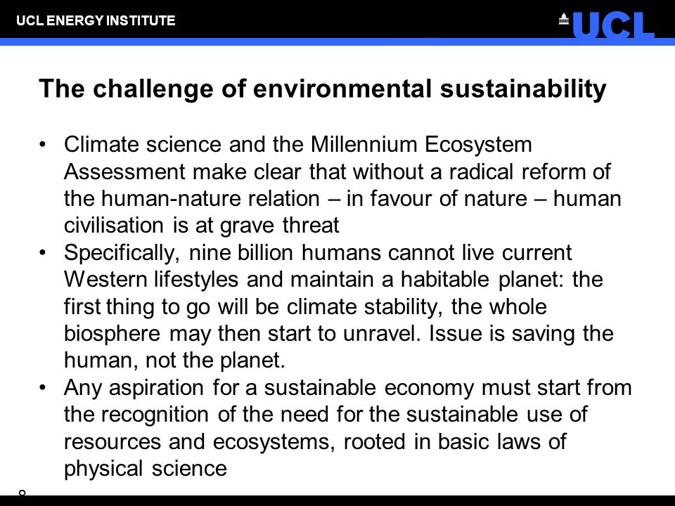 UCL ENERGY INSTITUTE 8 The challenge of environmental sustainability Climate science and the Millennium Ecosystem Assessment make clear that without a radical reform of the human-nature relation – in favour of nature – human civilisation is at grave threat Specifically, nine billion humans cannot live current Western lifestyles and maintain a habitable planet: the first thing to go will be climate stability, the whole biosphere may then start to unravel.