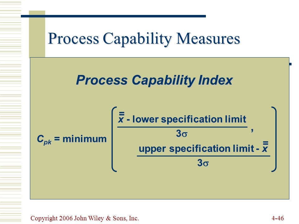 Copyright 2006 John Wiley & Sons, Inc.4-46 Process Capability Measures Process Capability Index C pk = minimum x - lower specification limit 3  = upper specification limit - x 3  =,