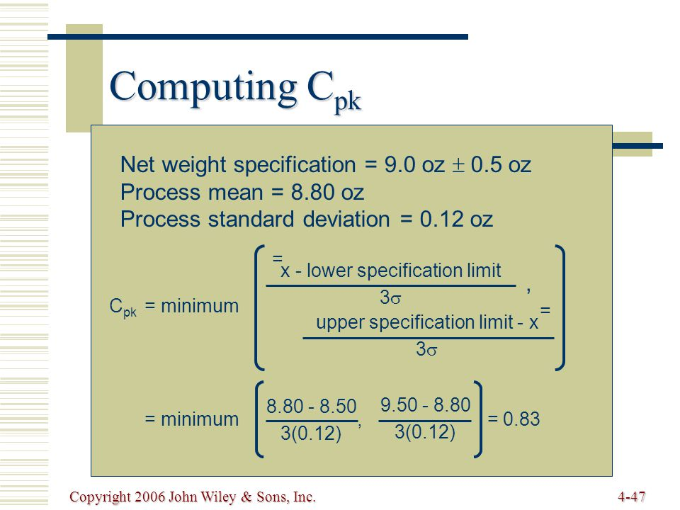 Copyright 2006 John Wiley & Sons, Inc.4-47 Computing C pk Net weight specification = 9.0 oz  0.5 oz Process mean = 8.80 oz Process standard deviation = 0.12 oz C pk = minimum = minimum, = 0.83 x - lower specification limit 3  = upper specification limit - x 3  =, 8.80 - 8.50 3(0.12) 9.50 - 8.80 3(0.12)