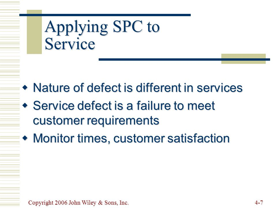 Copyright 2006 John Wiley & Sons, Inc.4-7  Nature of defect is different in services  Service defect is a failure to meet customer requirements  Monitor times, customer satisfaction Applying SPC to Service