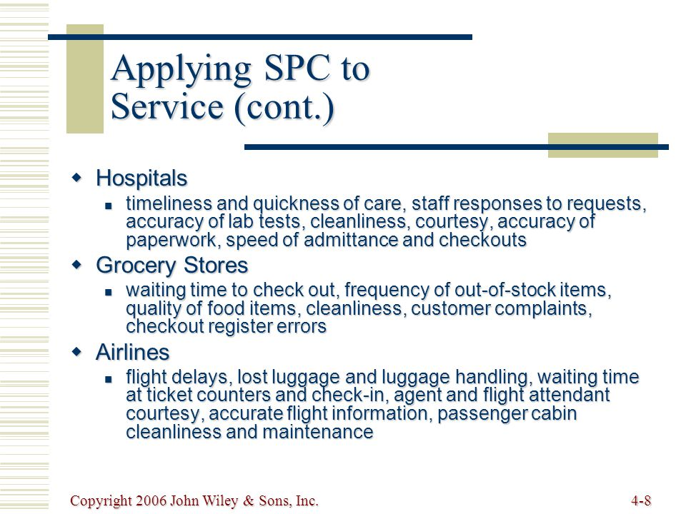 Copyright 2006 John Wiley & Sons, Inc.4-8 Applying SPC to Service (cont.)  Hospitals timeliness and quickness of care, staff responses to requests, accuracy of lab tests, cleanliness, courtesy, accuracy of paperwork, speed of admittance and checkouts timeliness and quickness of care, staff responses to requests, accuracy of lab tests, cleanliness, courtesy, accuracy of paperwork, speed of admittance and checkouts  Grocery Stores waiting time to check out, frequency of out-of-stock items, quality of food items, cleanliness, customer complaints, checkout register errors waiting time to check out, frequency of out-of-stock items, quality of food items, cleanliness, customer complaints, checkout register errors  Airlines flight delays, lost luggage and luggage handling, waiting time at ticket counters and check-in, agent and flight attendant courtesy, accurate flight information, passenger cabin cleanliness and maintenance flight delays, lost luggage and luggage handling, waiting time at ticket counters and check-in, agent and flight attendant courtesy, accurate flight information, passenger cabin cleanliness and maintenance