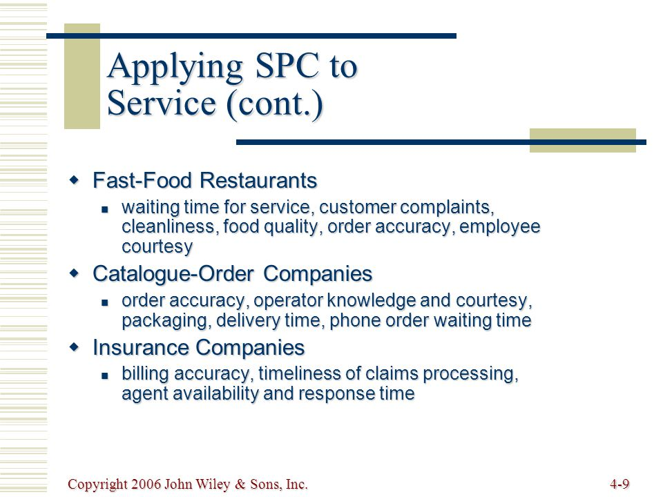 Copyright 2006 John Wiley & Sons, Inc.4-9 Applying SPC to Service (cont.)  Fast-Food Restaurants waiting time for service, customer complaints, cleanliness, food quality, order accuracy, employee courtesy waiting time for service, customer complaints, cleanliness, food quality, order accuracy, employee courtesy  Catalogue-Order Companies order accuracy, operator knowledge and courtesy, packaging, delivery time, phone order waiting time order accuracy, operator knowledge and courtesy, packaging, delivery time, phone order waiting time  Insurance Companies billing accuracy, timeliness of claims processing, agent availability and response time billing accuracy, timeliness of claims processing, agent availability and response time