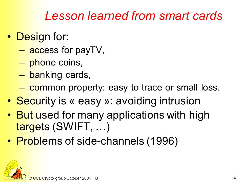 © UCL Crypto group October 2004 - I0 14 Lesson learned from smart cards Design for: – access for payTV, – phone coins, – banking cards, – common prope