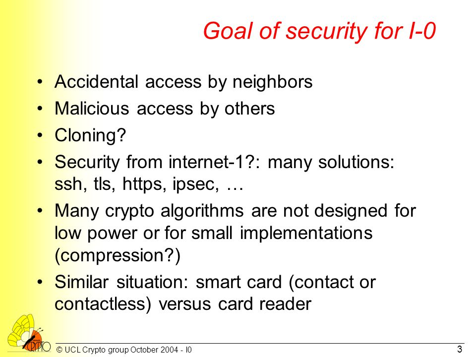 © UCL Crypto group October 2004 - I0 3 Goal of security for I-0 Accidental access by neighbors Malicious access by others Cloning? Security from inter