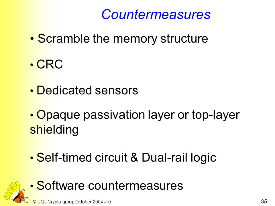 © UCL Crypto group October 2004 - I0 35 Countermeasures Scramble the memory structure Dedicated sensors Opaque passivation layer or top-layer shielding Self-timed circuit & Dual-rail logic CRC Software countermeasures