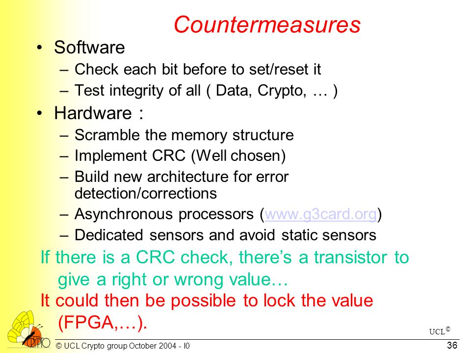 © UCL Crypto group October 2004 - I0 36 Countermeasures Software –Check each bit before to set/reset it –Test integrity of all ( Data, Crypto, … ) Har