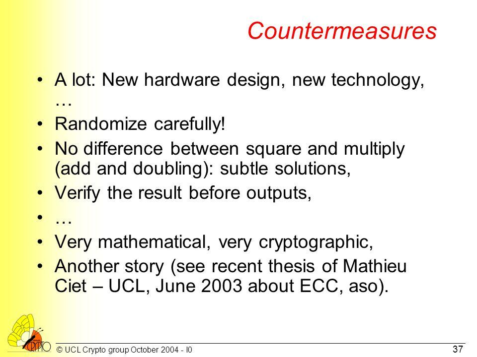 © UCL Crypto group October 2004 - I0 37 Countermeasures A lot: New hardware design, new technology, … Randomize carefully.