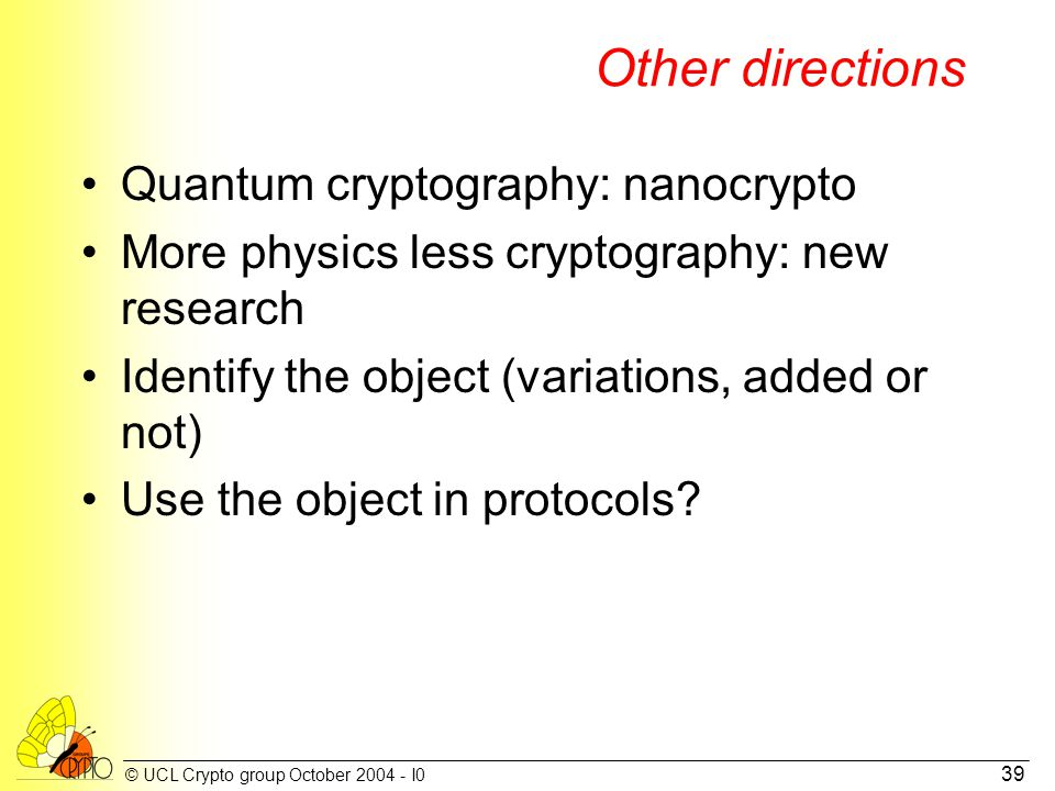 © UCL Crypto group October 2004 - I0 39 Other directions Quantum cryptography: nanocrypto More physics less cryptography: new research Identify the object (variations, added or not) Use the object in protocols