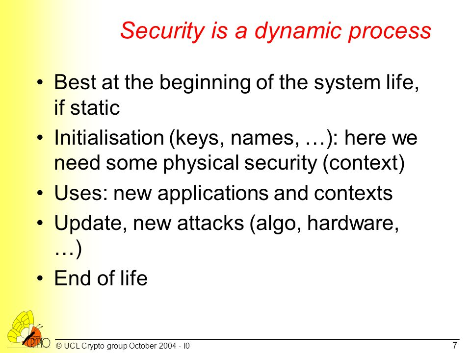 © UCL Crypto group October 2004 - I0 7 Security is a dynamic process Best at the beginning of the system life, if static Initialisation (keys, names, …): here we need some physical security (context) Uses: new applications and contexts Update, new attacks (algo, hardware, …) End of life