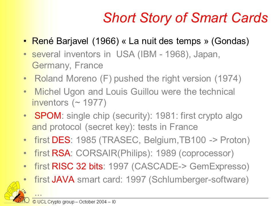 © UCL Crypto group – October 2004 – I0 Short Story of Smart Cards René Barjavel (1966) « La nuit des temps » (Gondas) several inventors in USA (IBM - 1968), Japan, Germany, France Roland Moreno (F) pushed the right version (1974) Michel Ugon and Louis Guillou were the technical inventors (~ 1977) SPOM: single chip (security): 1981: first crypto algo and protocol (secret key): tests in France first DES: 1985 (TRASEC, Belgium,TB100 -> Proton) first RSA: CORSAIR(Philips): 1989 (coprocessor) first RISC 32 bits: 1997 (CASCADE-> GemExpresso) first JAVA smart card: 1997 (Schlumberger-software)...