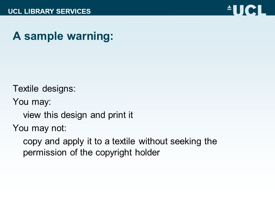 UCL LIBRARY SERVICES A sample warning: Textile designs: You may: view this design and print it You may not: copy and apply it to a textile without see
