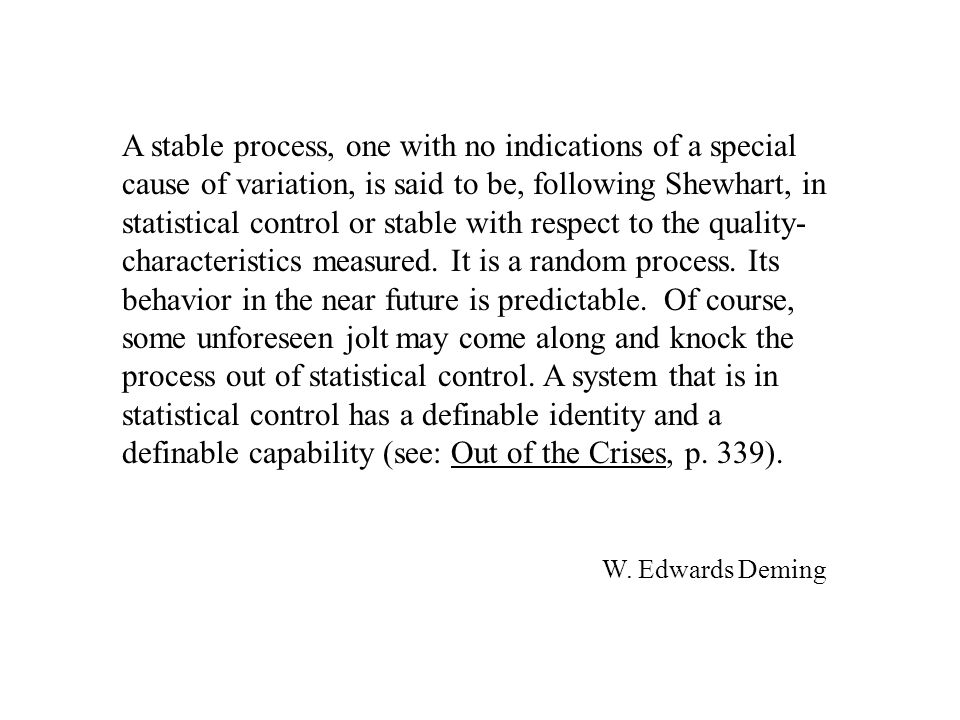 A stable process, one with no indications of a special cause of variation, is said to be, following Shewhart, in statistical control or stable with respect to the quality- characteristics measured.