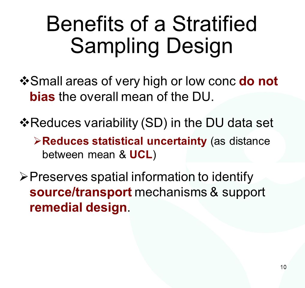 10 Benefits of a Stratified Sampling Design  Small areas of very high or low conc do not bias the overall mean of the DU.  Reduces variability (SD)