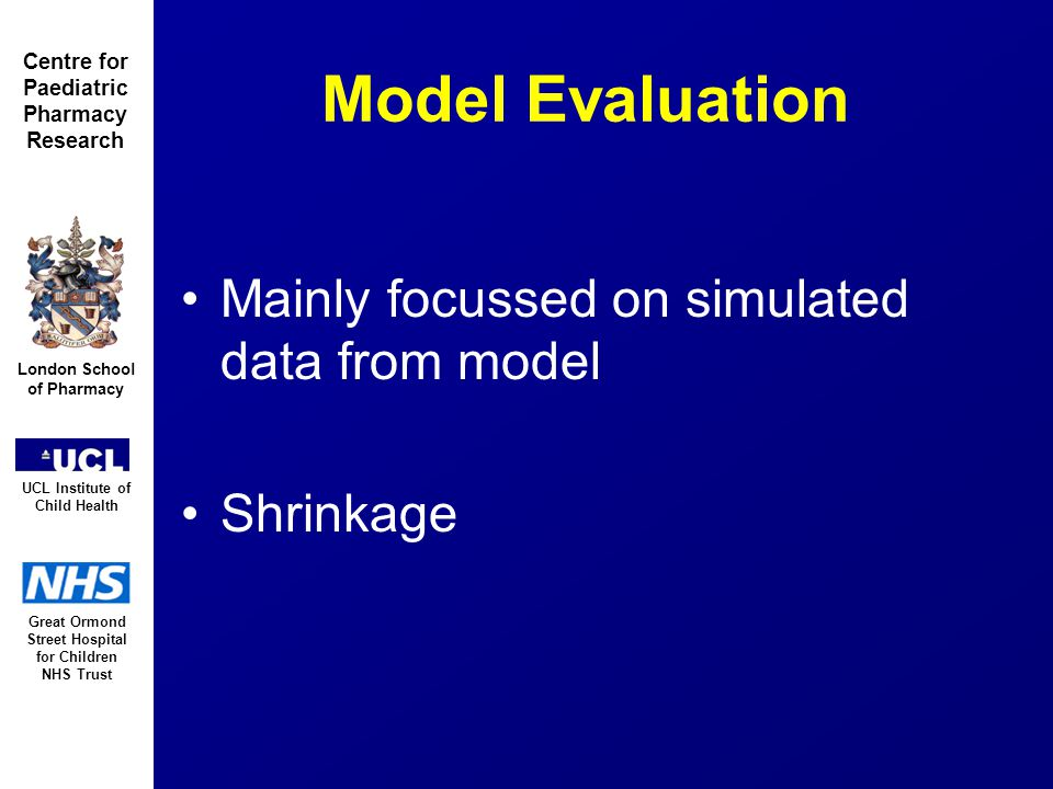 Great Ormond Street Hospital for Children NHS Trust London School of Pharmacy UCL Institute of Child Health Centre for Paediatric Pharmacy Research Model Evaluation Mainly focussed on simulated data from model Shrinkage