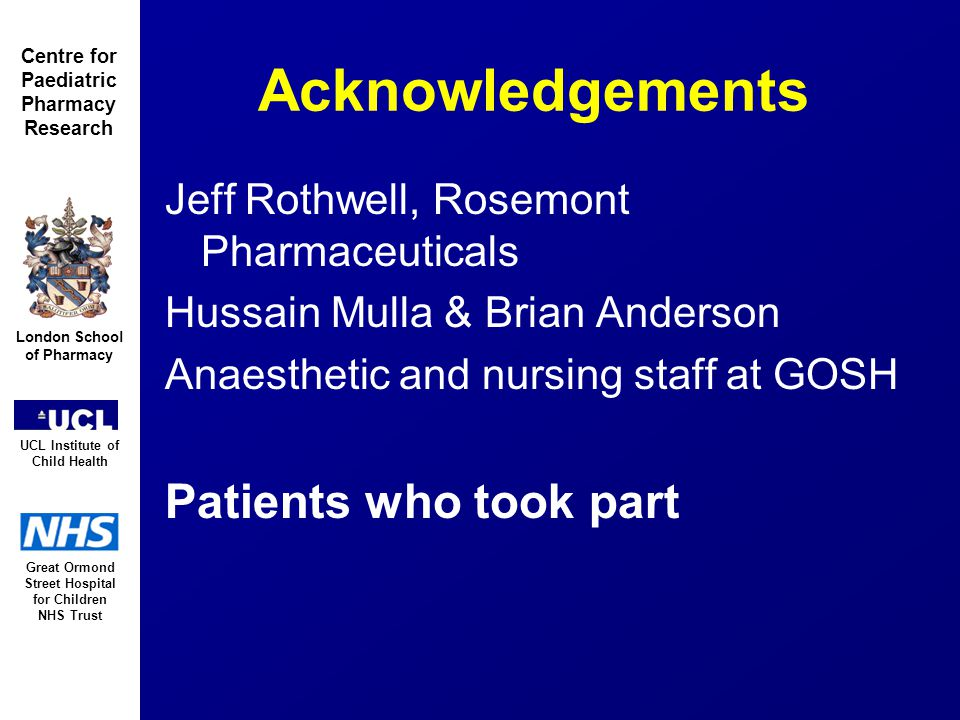 Great Ormond Street Hospital for Children NHS Trust London School of Pharmacy UCL Institute of Child Health Centre for Paediatric Pharmacy Research Acknowledgements Jeff Rothwell, Rosemont Pharmaceuticals Hussain Mulla & Brian Anderson Anaesthetic and nursing staff at GOSH Patients who took part