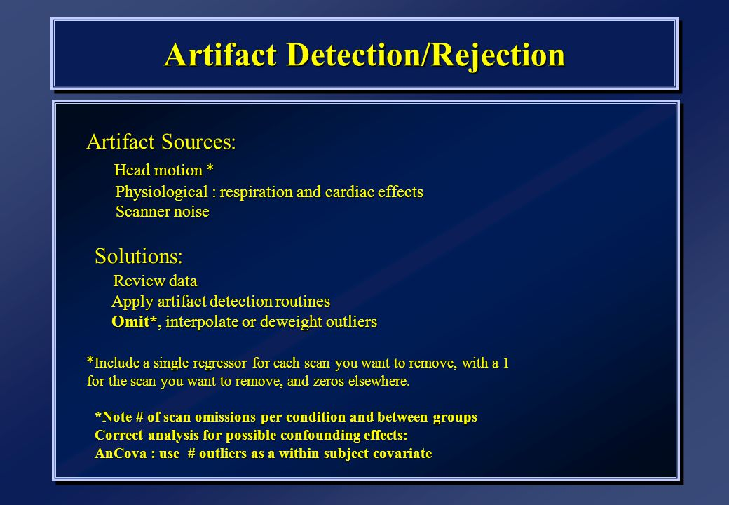 Artifact Detection/Rejection Artifact Sources: Head motion * Head motion * Physiological : respiration and cardiac effects Physiological : respiration