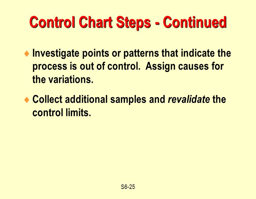 S6-25 Control Chart Steps - Continued  Investigate points or patterns that indicate the process is out of control. Assign causes for the variations.