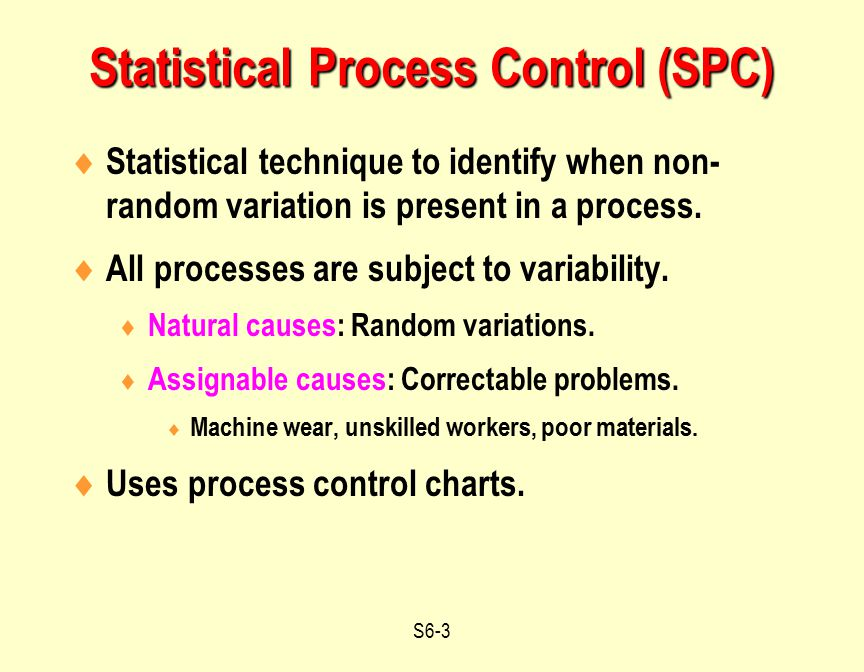 S6-3  Statistical technique to identify when non- random variation is present in a process.  All processes are subject to variability.  Natural cau