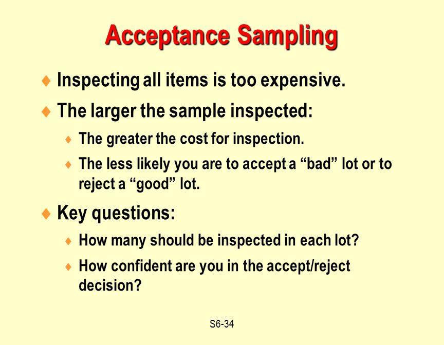 S6-34  Inspecting all items is too expensive.  The larger the sample inspected:  The greater the cost for inspection.  The less likely you are to