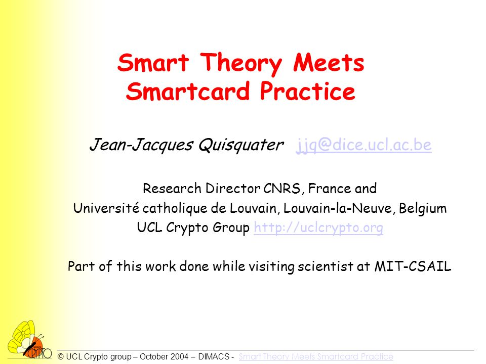 © UCL Crypto group – October 2004 – DIMACS - Smart Theory Meets Smartcard Practice Smart Theory Meets Smartcard Practice Smart Theory Meets Smartcard Practice Jean-Jacques Quisquater jjq@dice.ucl.ac.bejjq@dice.ucl.ac.be Research Director CNRS, France and Université catholique de Louvain, Louvain-la-Neuve, Belgium UCL Crypto Group http://uclcrypto.orghttp://uclcrypto.org Part of this work done while visiting scientist at MIT-CSAIL