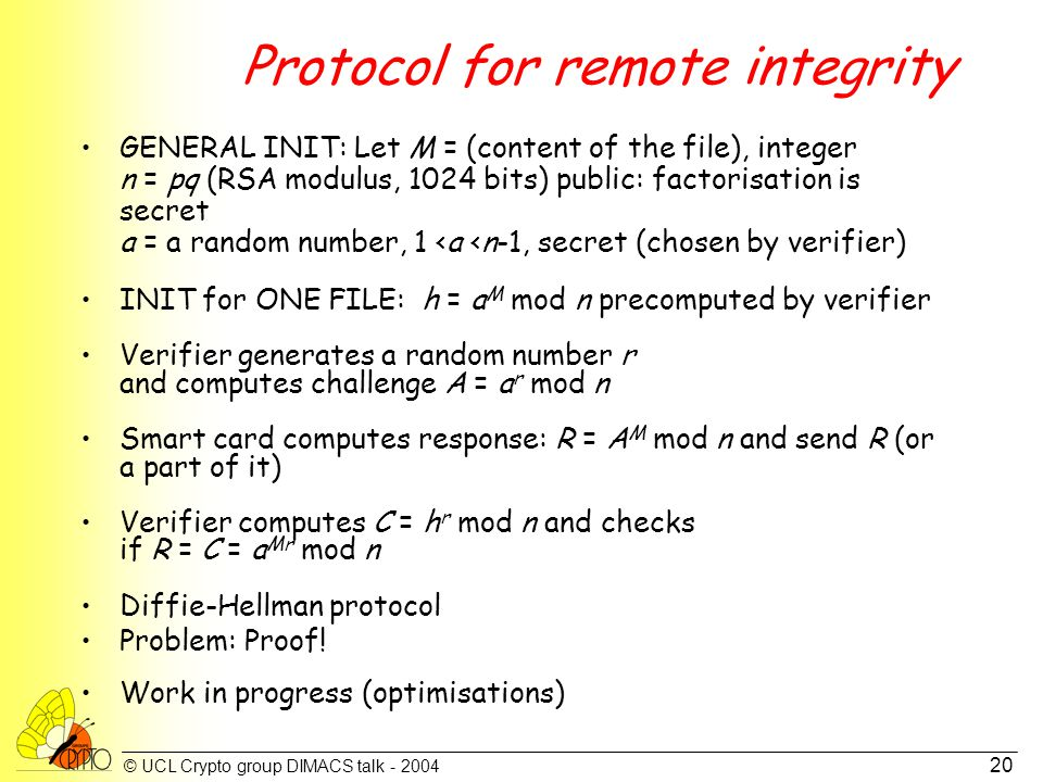 © UCL Crypto group DIMACS talk - 2004 20 Protocol for remote integrity GENERAL INIT: Let M = (content of the file), integer n = pq (RSA modulus, 1024 bits) public: factorisation is secret a = a random number, 1 <a <n-1, secret (chosen by verifier) INIT for ONE FILE: h = a M mod n precomputed by verifier Verifier generates a random number r and computes challenge A = a r mod n Smart card computes response: R = A M mod n and send R (or a part of it) Verifier computes C = h r mod n and checks if R = C = a Mr mod n Diffie-Hellman protocol Problem: Proof.