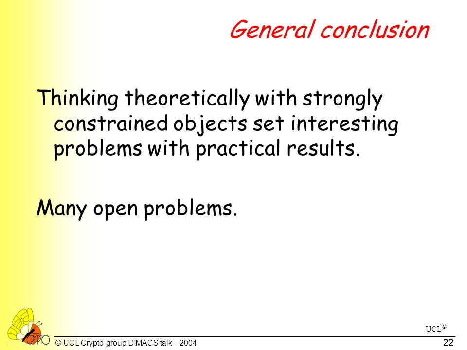 © UCL Crypto group DIMACS talk - 2004 22 General conclusion Thinking theoretically with strongly constrained objects set interesting problems with practical results.