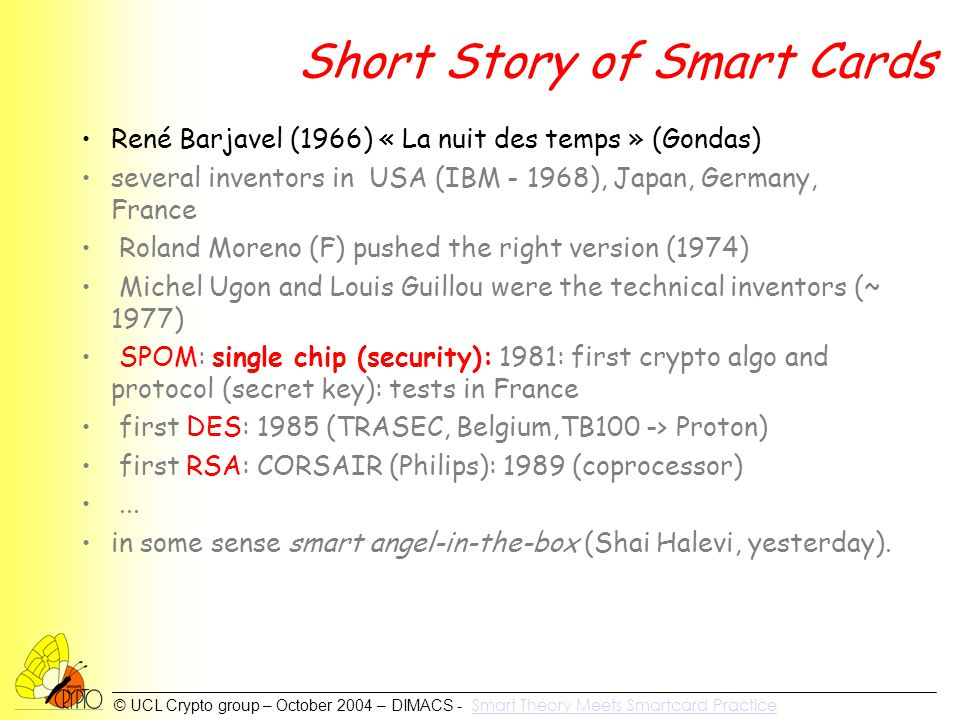 © UCL Crypto group – October 2004 – DIMACS - Smart Theory Meets Smartcard Practice Smart Theory Meets Smartcard Practice Short Story of Smart Cards René Barjavel (1966) « La nuit des temps » (Gondas) several inventors in USA (IBM - 1968), Japan, Germany, France Roland Moreno (F) pushed the right version (1974) Michel Ugon and Louis Guillou were the technical inventors (~ 1977) SPOM: single chip (security): 1981: first crypto algo and protocol (secret key): tests in France first DES: 1985 (TRASEC, Belgium,TB100 -> Proton) first RSA: CORSAIR (Philips): 1989 (coprocessor)...