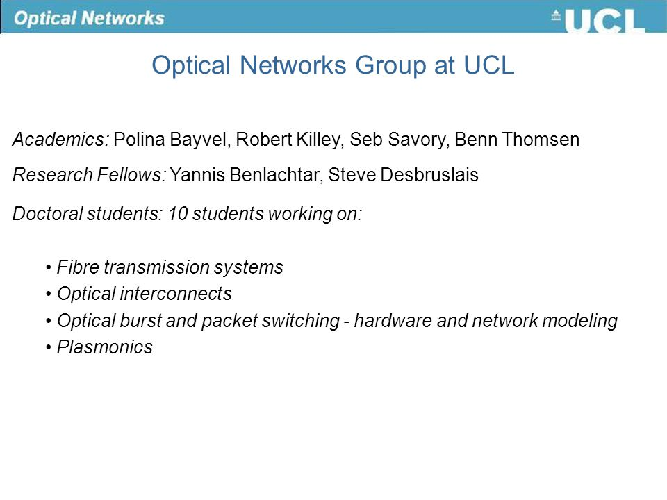 Academics: Polina Bayvel, Robert Killey, Seb Savory, Benn Thomsen Research Fellows: Yannis Benlachtar, Steve Desbruslais Doctoral students: 10 students working on: Fibre transmission systems Optical interconnects Optical burst and packet switching - hardware and network modeling Plasmonics Optical Networks Group at UCL