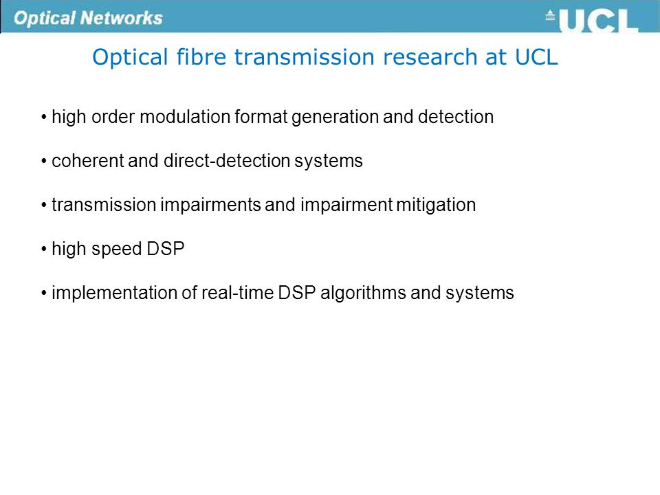 Optical fibre transmission research at UCL high order modulation format generation and detection coherent and direct-detection systems transmission impairments and impairment mitigation high speed DSP implementation of real-time DSP algorithms and systems