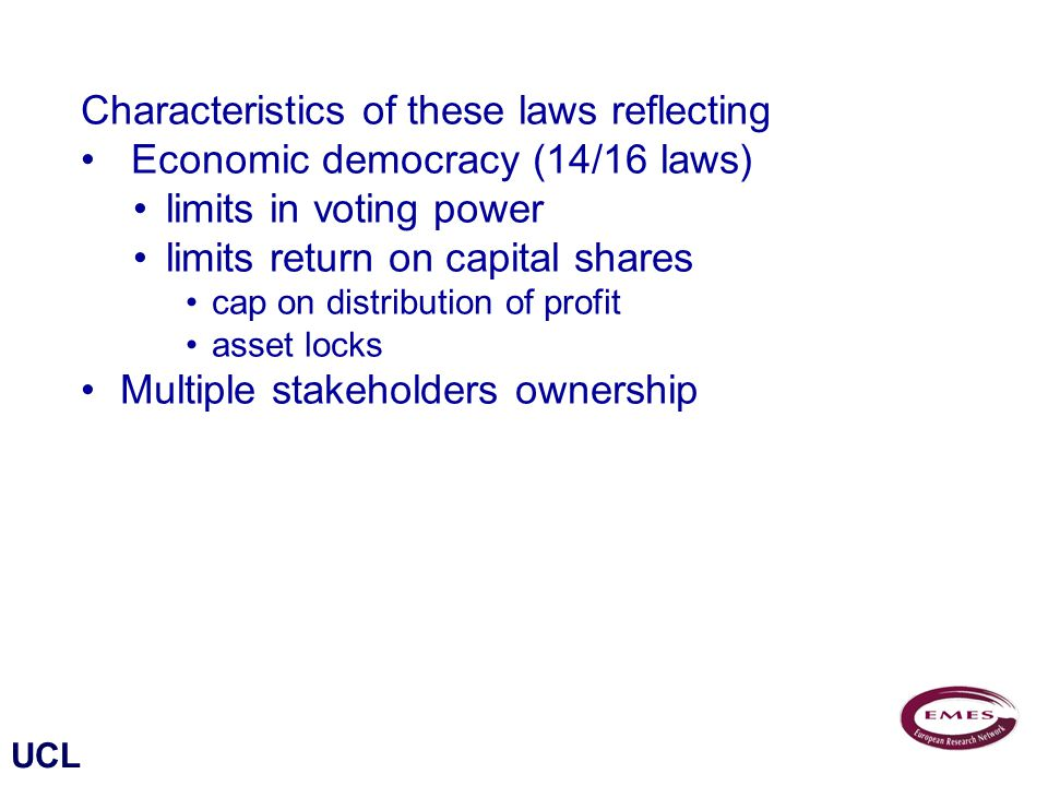 UCL Characteristics of these laws reflecting Economic democracy (14/16 laws) limits in voting power limits return on capital shares cap on distribution of profit asset locks Multiple stakeholders ownership