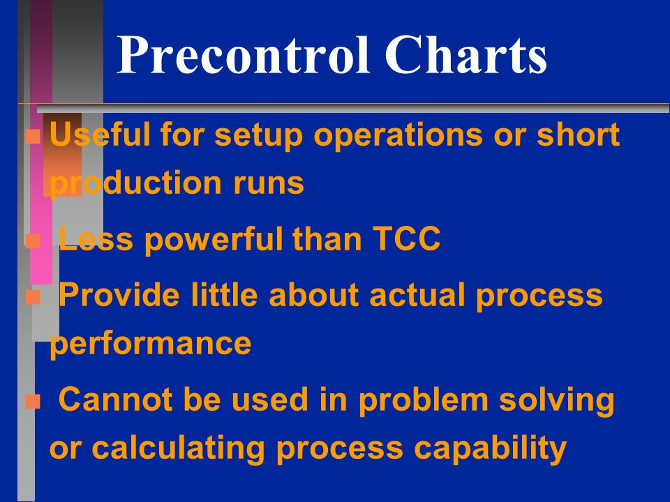 Precontrol Charts n n Useful for setup operations or short production runs n n Less powerful than TCC n n Provide little about actual process performance n n Cannot be used in problem solving or calculating process capability