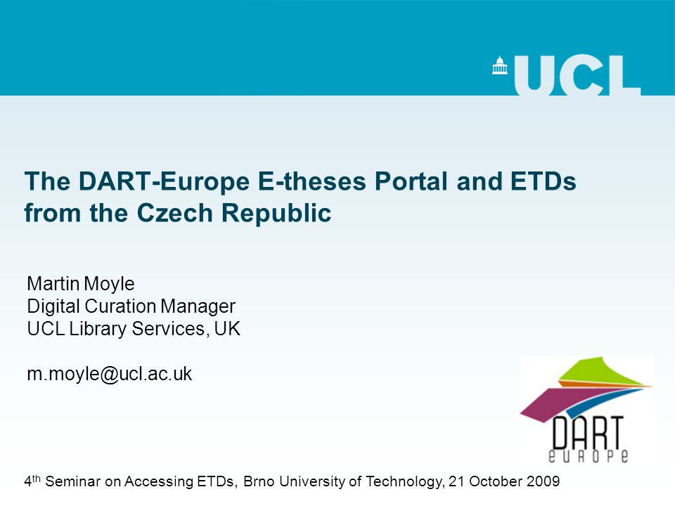 The DART-Europe E-theses Portal and ETDs from the Czech Republic Martin Moyle Digital Curation Manager UCL Library Services, UK m.moyle@ucl.ac.uk 4 th Seminar on Accessing ETDs, Brno University of Technology, 21 October 2009