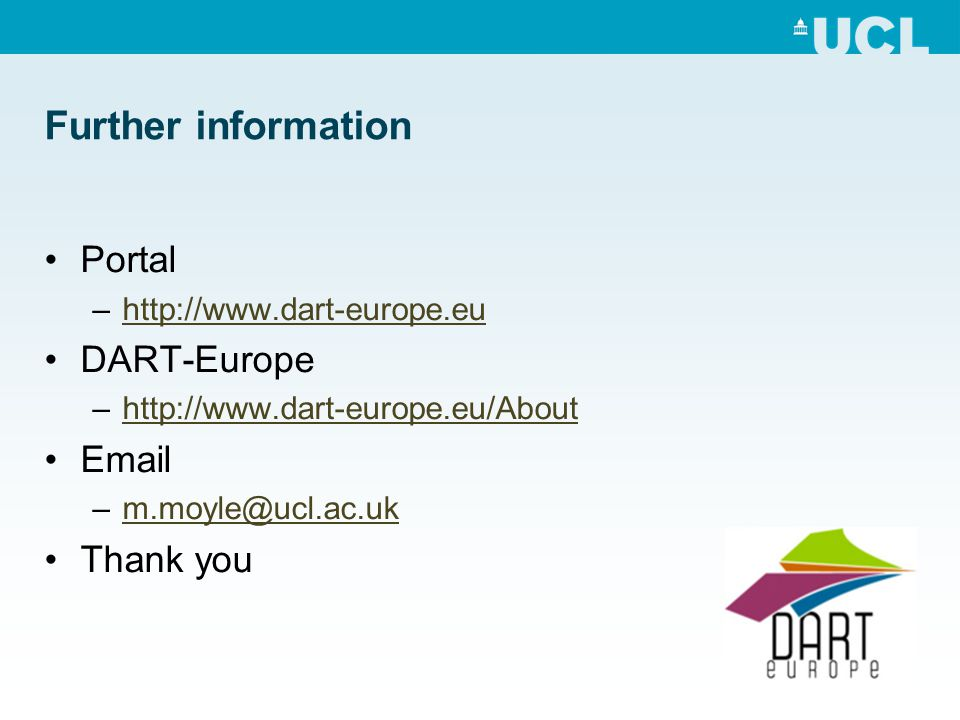 Further information Portal –http://www.dart-europe.euhttp://www.dart-europe.eu DART-Europe –http://www.dart-europe.eu/Abouthttp://www.dart-europe.eu/About Email –m.moyle@ucl.ac.ukm.moyle@ucl.ac.uk Thank you