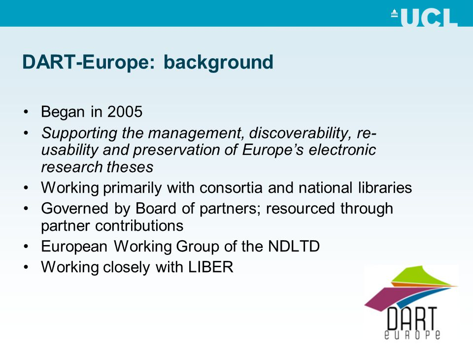 DART-Europe: background Began in 2005 Supporting the management, discoverability, re- usability and preservation of Europe's electronic research theses Working primarily with consortia and national libraries Governed by Board of partners; resourced through partner contributions European Working Group of the NDLTD Working closely with LIBER