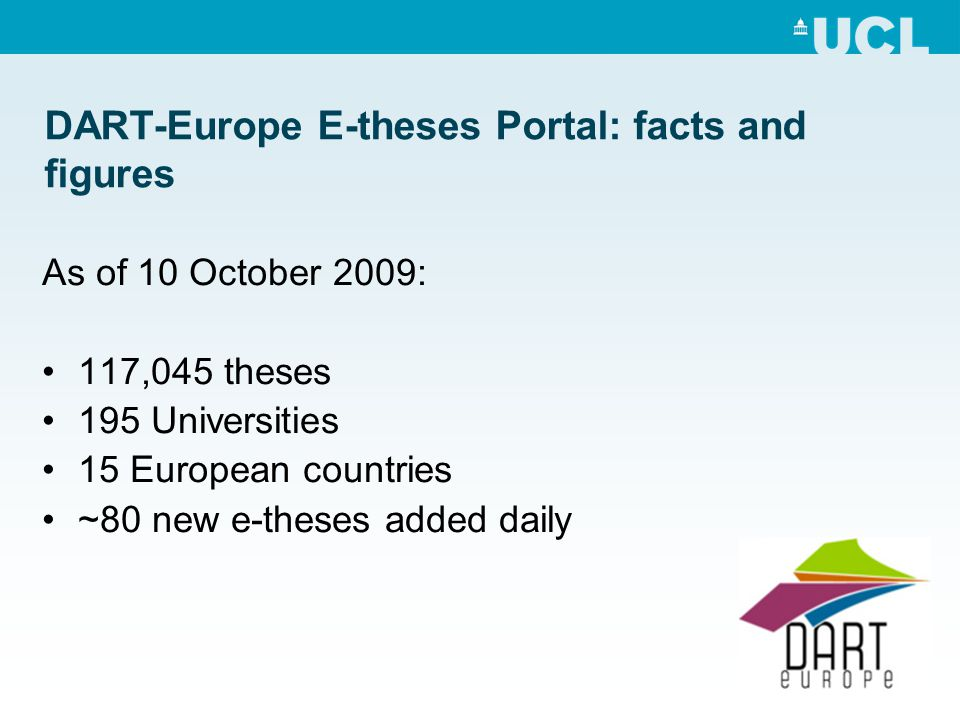 DART-Europe E-theses Portal: facts and figures As of 10 October 2009: 117,045 theses 195 Universities 15 European countries ~80 new e-theses added daily