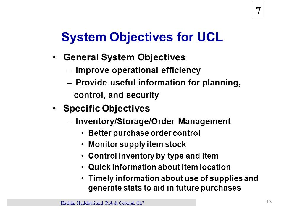 7 12 Hachim Haddouti and Rob & Coronel, Ch7 System Objectives for UCL General System Objectives –Improve operational efficiency –Provide useful information for planning, control, and security Specific Objectives –Inventory/Storage/Order Management Better purchase order control Monitor supply item stock Control inventory by type and item Quick information about item location Timely information about use of supplies and generate stats to aid in future purchases