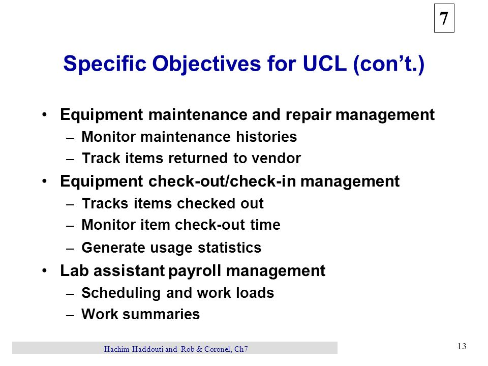 7 13 Hachim Haddouti and Rob & Coronel, Ch7 Specific Objectives for UCL (con't.) Equipment maintenance and repair management –Monitor maintenance histories –Track items returned to vendor Equipment check-out/check-in management –Tracks items checked out –Monitor item check-out time –Generate usage statistics Lab assistant payroll management –Scheduling and work loads –Work summaries