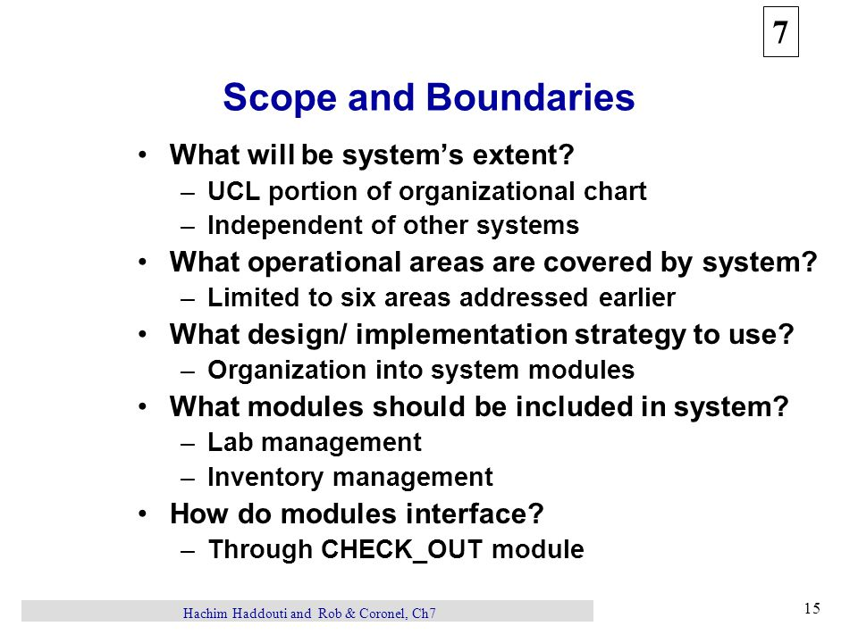 7 15 Hachim Haddouti and Rob & Coronel, Ch7 Scope and Boundaries What will be system's extent? –UCL portion of organizational chart –Independent of ot