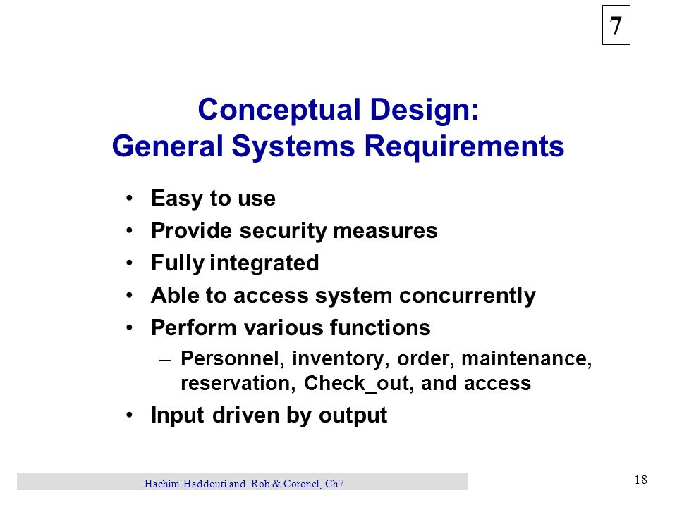 7 18 Hachim Haddouti and Rob & Coronel, Ch7 Conceptual Design: General Systems Requirements Easy to use Provide security measures Fully integrated Abl