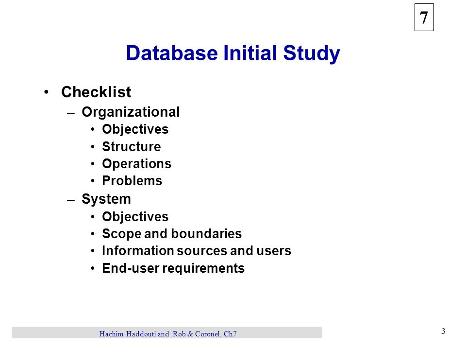 7 3 Hachim Haddouti and Rob & Coronel, Ch7 Database Initial Study Checklist –Organizational Objectives Structure Operations Problems –System Objectives Scope and boundaries Information sources and users End-user requirements