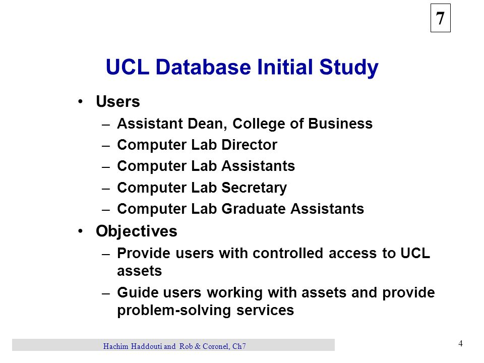7 4 Hachim Haddouti and Rob & Coronel, Ch7 UCL Database Initial Study Users –Assistant Dean, College of Business –Computer Lab Director –Computer Lab Assistants –Computer Lab Secretary –Computer Lab Graduate Assistants Objectives –Provide users with controlled access to UCL assets –Guide users working with assets and provide problem-solving services