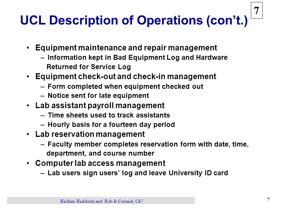 7 7 Hachim Haddouti and Rob & Coronel, Ch7 UCL Description of Operations (con't.) Equipment maintenance and repair management –Information kept in Bad