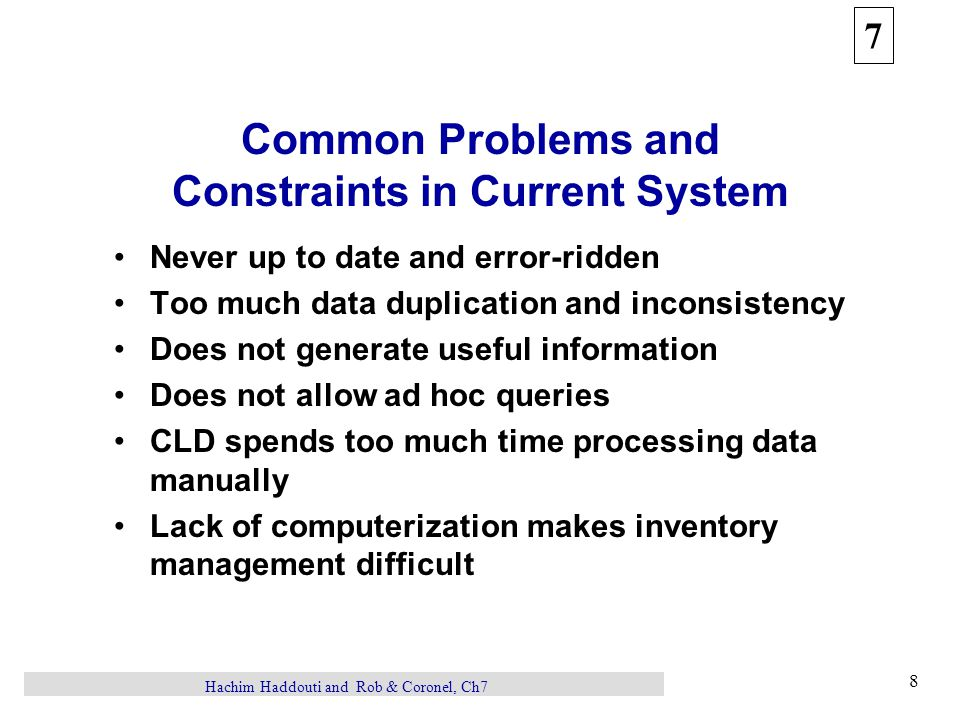 7 8 Hachim Haddouti and Rob & Coronel, Ch7 Common Problems and Constraints in Current System Never up to date and error-ridden Too much data duplicati